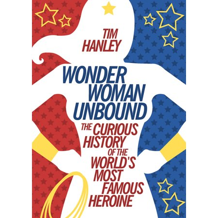 Wonder Woman Unbound : The Curious History of the World's Most Famous (Best Heroine In The World)