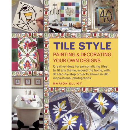 Tile Style: Painting & Decorating Your Own Designs : Creative Ideas for Personalizing Tiles to Fit Any Theme, Around the Home, with 30 Step-By-Step Projects Shown in 300 Inspirational Photographs