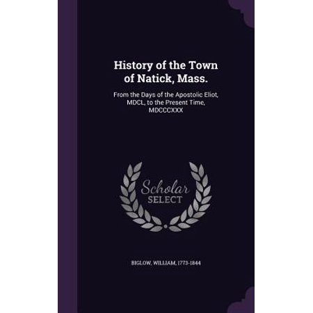 History of the Town of Natick, Mass. : From the Days of the Apostolic Eliot, MDCL, to the Present Time, (The Natick Collection)