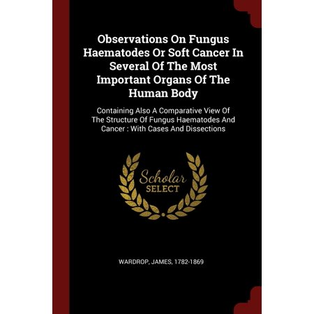 Observations on Fungus Haematodes or Soft Cancer in Several of the Most Important Organs of the Human Body : Containing Also a Comparative View of the Structure of Fungus Haematodes and Cancer: With Cases and Dissections