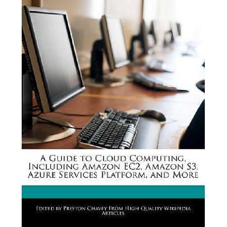 A Guide To Cloud Computing  Including Amazon Ec2  Amazon S3  Azure Services Platform  And More