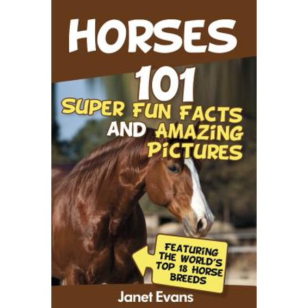 Horses: 101 Super Fun Facts and Amazing Pictures (Featuring The World