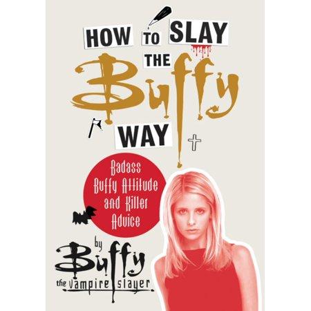 How to Slay the Buffy Way : Badass Buffy Attitude and Killer (Buffy The Vampire Slayer The Long Way Home)