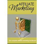 Affiliate Marketing - The Complete Affiliate Marketing Handbook