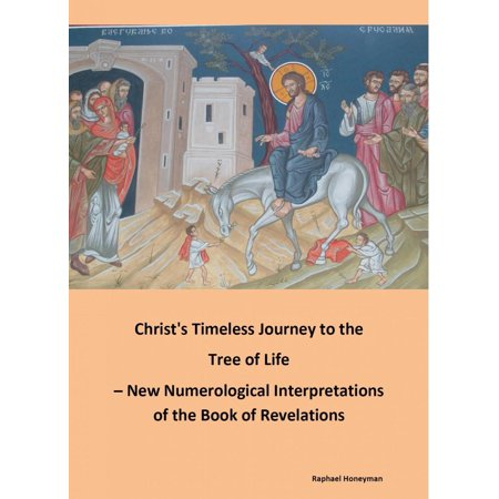 Christ's Timeless Journey to the Tree of Life – New Numerological Interpretations of the Book of Revelations -