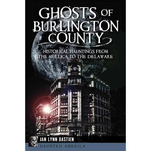 Ghosts of Burlington County: Historical Hauntings from the Mullica to the Delaware
