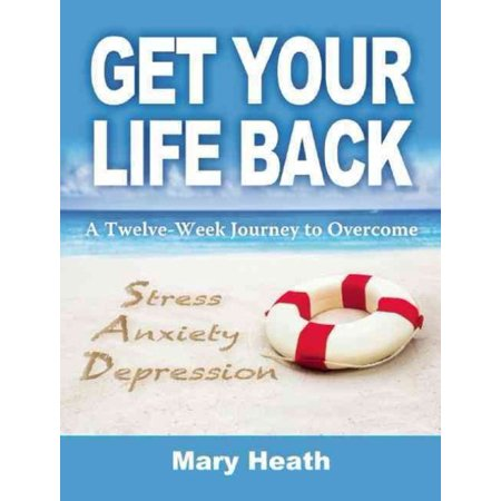 Get Your Life Back: A Twelve-Week Journey to Overcome Stress, Anxiety and Depression
