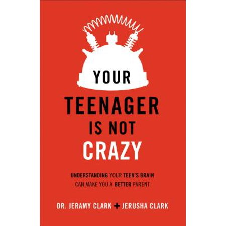 Your Teenager Is Not Crazy : Understanding Your Teen's Brain Can Make You a Better