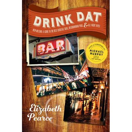 Drink Dat New Orleans: A Guide to the Best Cocktail Bars, Neighborhood Pubs, and All-Night Dives - (Best Drinks In New Orleans)