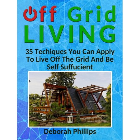 Off Grid Living: 35 Techniques You Can Apply To Live Off The Grid And Be Self Sufficient -