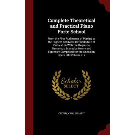 Complete Theoretical and Practical Piano Forte School : From the First Rudiments of Playing to the Highest and Most Refined State of Cultivation with the Requisite Numerous Examples Newly and Expressly Composed for the Occasion, Opera 500 Volume V. (Example Of Something That Weighs 500 Grams)