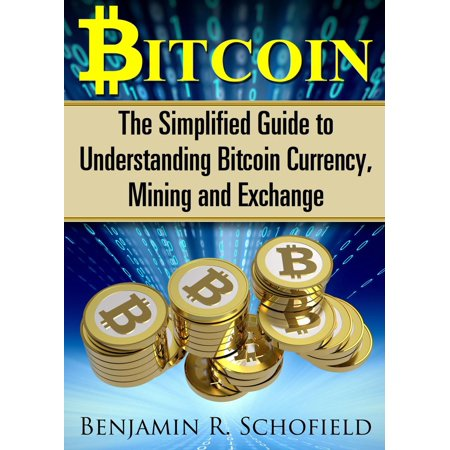 Bitcoin: The Simplified Guide to Understanding Bitcoin Currency, Mining & Exchange -