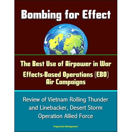 Bombing for Effect: The Best Use of Airpower in War, Effects-Based Operations (EBO) Air Campaigns, Review of Vietnam Rolling Thunder and Linebacker, Desert Storm, Operation Allied Force -