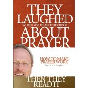 They Laughed When I Wrote Another Book about Prayer... Then They Read It : How to Make Prayer Work