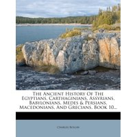 The Ancient History of the Egyptians, Carthaginians, Assyrians, Babylonians, Medes & Persians, Macedonians, and Grecians, Book 10...