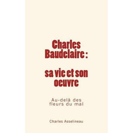 Charles Baudelaire Sa Vie Et Son Oeuvre: Au-Dela Des Fleurs Du Mal by