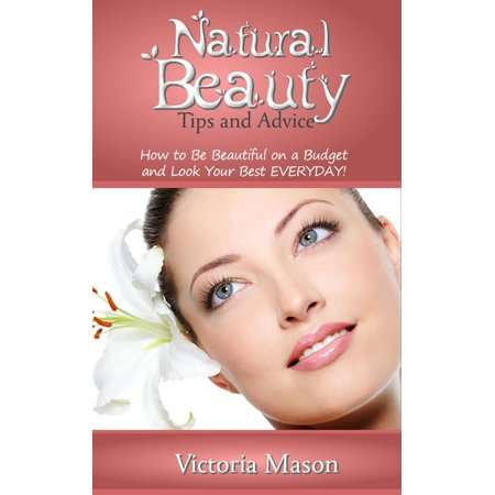 Natural Beauty Tips and Advice: How to Be Beautiful on a Budget and Look Your Best EVERYDAY! -