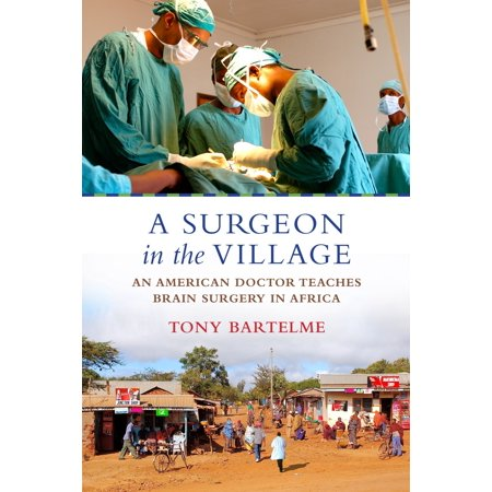A Surgeon in the Village : An American Doctor Teaches Brain Surgery in  Africa