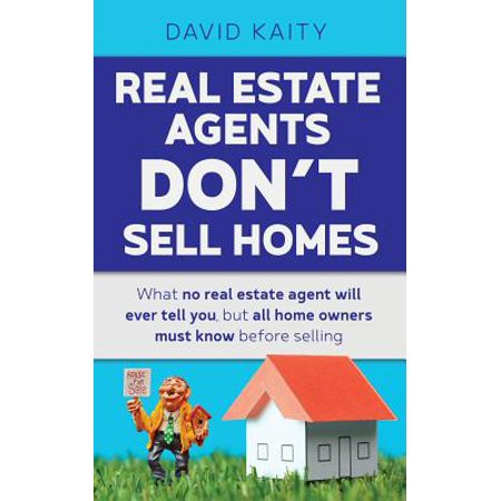 Real Estate Agents Don't Sell Homes : What No Real Estate Agent Will Ever Tell You, But All Home Owners Must Know Before (Best Way To Sell Home By Owner)