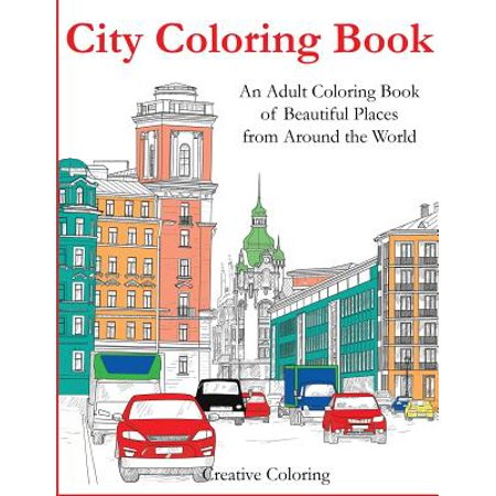 City Coloring Book : An Adult Coloring Book of Beautiful Places from Around the