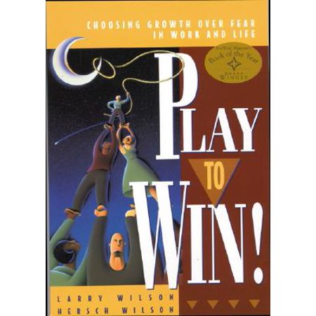 Play to Win : Choosing Growth Over Fear in Work and