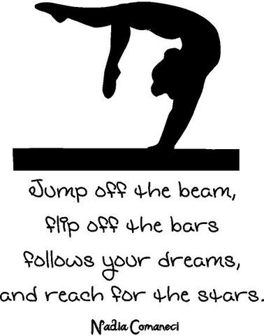 "Nadia Comaneci Quote - ""Jump off the beam, flip off the bars follows your dreams, and reach for the stars"" 