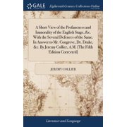 A Short View of the Profaneness and Immorality of the English Stage, &c. with the Several Defences of the Same. in Answer to Mr. Congreve, Dr. Drake, &c. by Jeremy Collier, A.M. [the Fifth Edition Cor