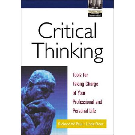 Critical Thinking: Tools for Taking Charge of Your Professional and Personal Life - (Paul And Elder Model Of Critical Thinking)