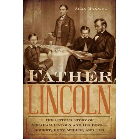 Father Lincoln : The Untold Story of Abraham Lincoln and His Boys-Robert, Eddy, Willie, and