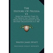 The History of Prussia V1 : From the Earliest Times to the Present Day, Tracing the Origin and Development of the Military Organization A.D. 700-1390