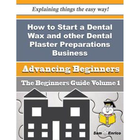 How to Start a Dental Wax and other Dental Plaster Preparations Business (Beginners Guide) - eBook