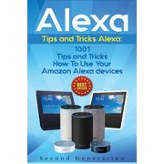 Alexa: 1001 Tips and Tricks How to Use Your Amazon Alexa Devices (Amazon Echo, Second Generation Echo, Echo Show, Amazon Echo Look, Echo Plus, Echo Spot, Echo Dot, Echo Tap, Echo Connect) (Paperback)