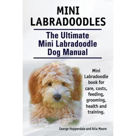 Mini Labradoodles. The Ultimate Mini Labradoodle Dog Manual. Miniature Labradoodle book for care, costs, feeding, grooming, health and training. -