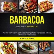 Barbacoa: Recetas Icónicas De Barbacoas Acompañadas Por Salsas, Adobos, Marinadas Y Glaseados (Recetas: Barbecue) - eBook