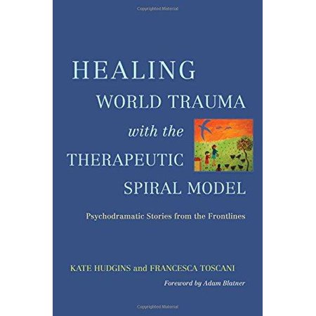 Healing World Trauma With The Therapeutic Spiral Model  Psychodramatic Stories From The Frontline