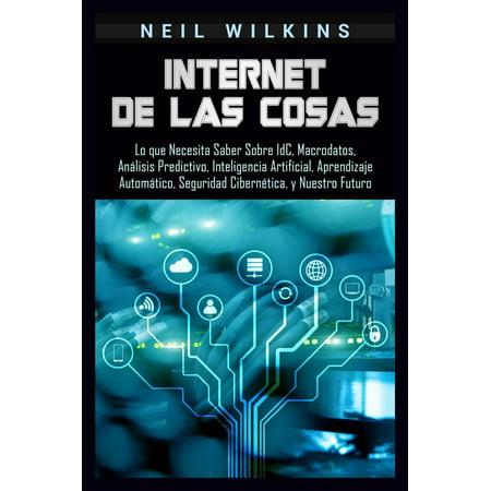 Internet de las Cosas: Lo que Necesita Saber Sobre IdC, Macrodatos, Análisis Predictivo, Inteligencia Artificial, Aprendizaje Automático, Seguridad Cibernética, y Nuestro Futuro - (Carlos Rivera Que Lo Nuestro Se Quede Nuestro)