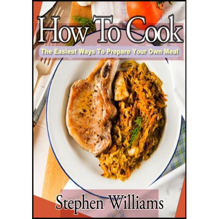 How To Cook: The Easiest Ways To Prepare Your Own Meal - (Preparing For The Lsat On Your Own)