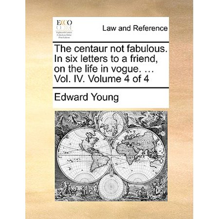 The Centaur Not Fabulous. in Six Letters to a Friend, on the Life in Vogue. ... Vol. IV. Volume 4 of 4