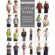 Little Fixes : 54 Clever Ways to Extend the Life of Kids' Clothes - Reuse, Recycle, Repurpose, Restyle