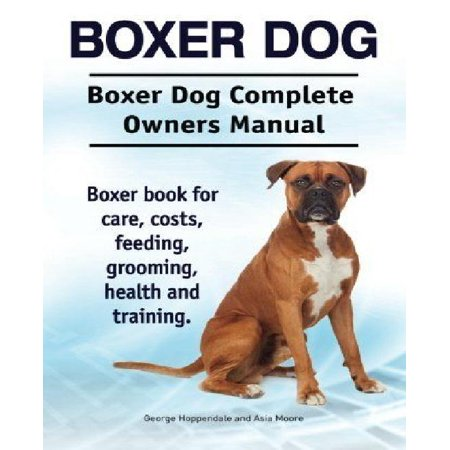 Boxer Dog. Boxer Dog Complete Owners Manual. Boxer Book for Care, Costs, Feeding, Grooming, Health and Training.