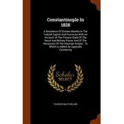 Constantinople in 1828 : A Residence of Sixteen Months in the Turkish Capital and Provinces with an Account of the Present State of the Naval and Military Power and of the Resourses of the Ottoman Empire: To Which Is Added an Appendix Containing