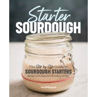 Starter Sourdough: The Step-By-Step Guide to Sourdough Starters, Baking Loaves, Baguettes, Pancakes, and More (Paperback)