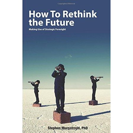 How To Rethink The Future  Making Use Of Strategic Foresight