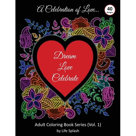 A Celebration of Love : Adult Coloring Book by Life Splash (Valentine, Relax, Mindfulness, Stress Relief, Stress Free, Calm, Meditative, Unique Designs, Stunning Designs, Happy Valentine's Day) (Free Valentine Ca)
