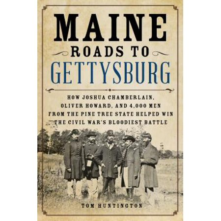 Maine Roads to Gettysburg : How Joshua Chamberlain, Oliver Howard, and 4,000 Men from the Pine Tree State Helped Win the Civil War's Bloodiest