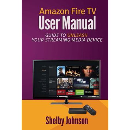 Amazon Fire TV User Manual : Guide to Unleash Your Streaming Media (Best Internet Streaming Device)