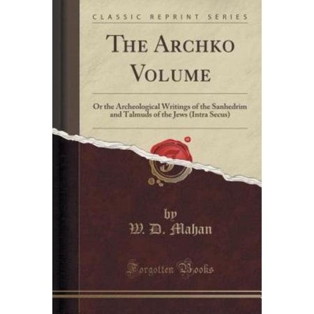The Archko Volume  Or The Archeological Writings Of The Sanhedrim And Talmuds Of The Jews  Intra Secus   Classic Reprint