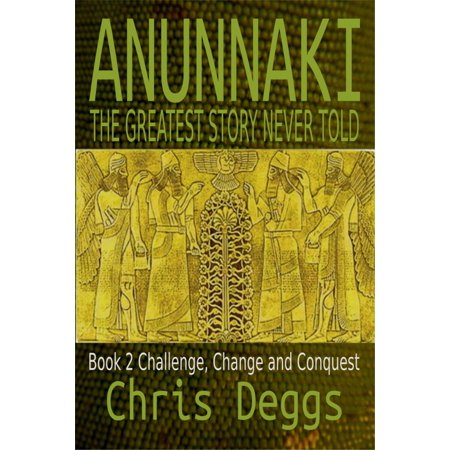 Anunnaki: The Greatest Story Never Told, Book 2, Challenge, Change and Conquest - (Saigon The Greatest Story Never Told 2)