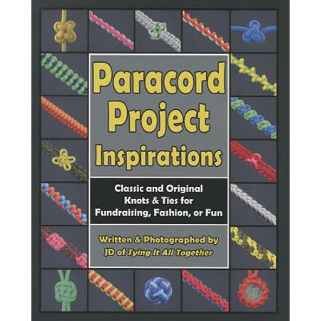 Paracord Project Inspirations : Classic and Original Knots & Ties for Fundraising, Fashion, or (Macrame Book)