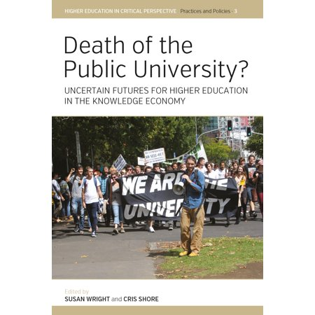 Higher Education in Critical Perspective: Practices and Poli: Death of the Public University?: Uncertain Futures for Higher Education in the Knowledge Economy